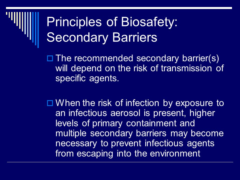 Principles of Biosafety: Secondary Barriers The recommended secondary barrier(s) will depend on the risk of transmission of specific agents.