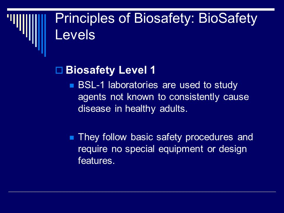 Principles of Biosafety: BioSafety Levels Biosafety Level 1 BSL-1 laboratories are used to study agents not known to consistently cause disease in healthy adults.