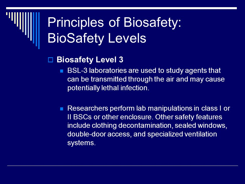 Principles of Biosafety: BioSafety Levels Biosafety Level 3 BSL-3 laboratories are used to study agents that can be transmitted through the air and may cause potentially lethal infection.