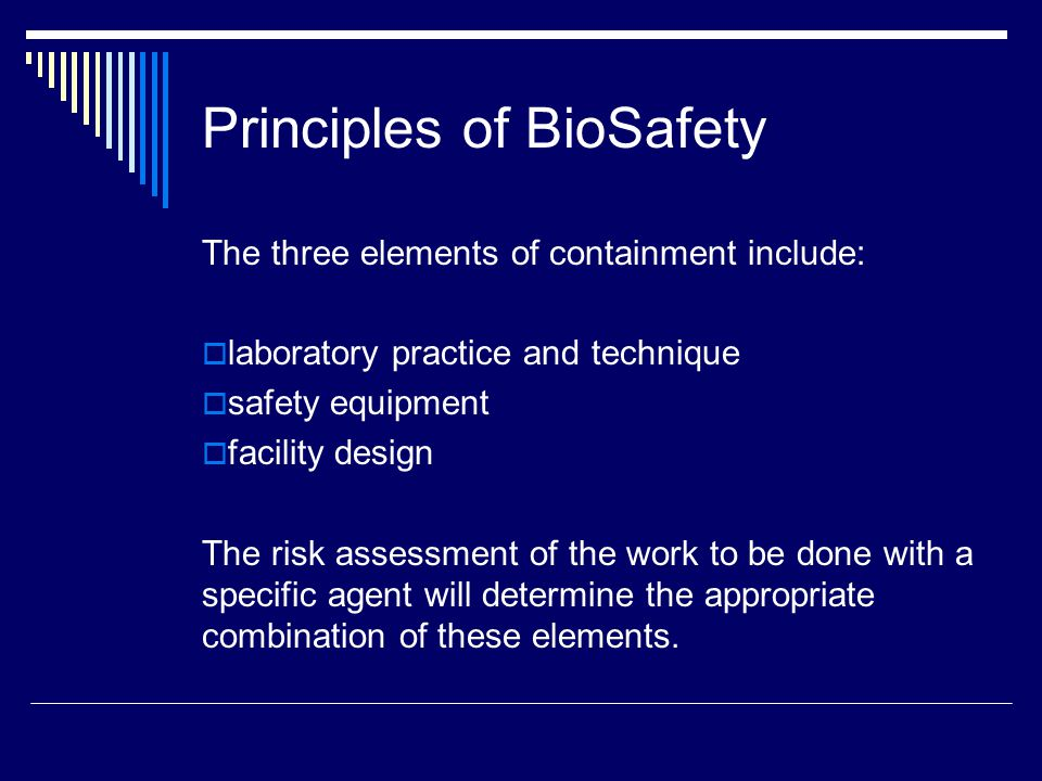 Principles of BioSafety The three elements of containment include: laboratory practice and technique safety equipment facility design The risk assessment of the work to be done with a specific agent will determine the appropriate combination of these elements.