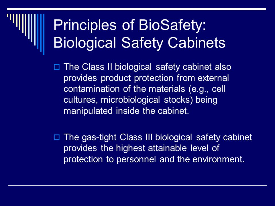 Principles of BioSafety: Biological Safety Cabinets The Class II biological safety cabinet also provides product protection from external contamination of the materials (e.g., cell cultures, microbiological stocks) being manipulated inside the cabinet.