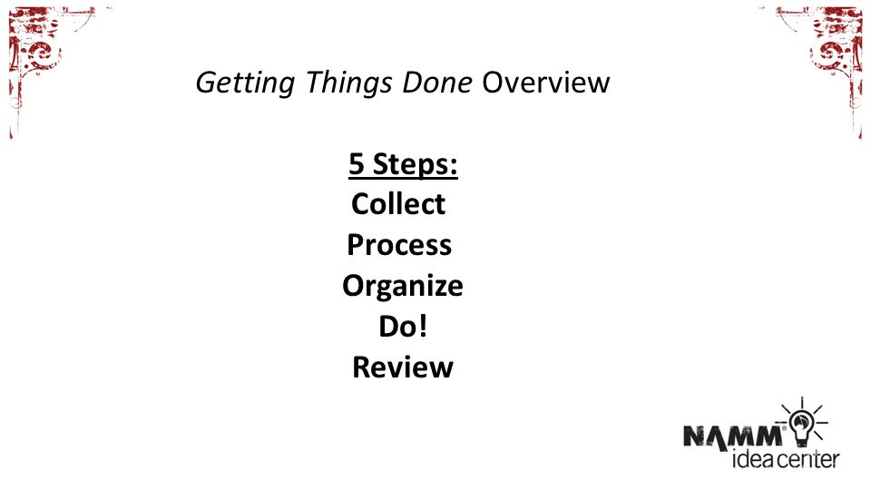 Getting Things Done Overview 5 Steps: Collect Process Organize Do! Review