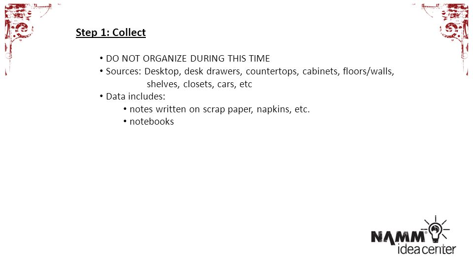 Step 1: Collect DO NOT ORGANIZE DURING THIS TIME Sources: Desktop, desk drawers, countertops, cabinets, floors/walls, shelves, closets, cars, etc Data includes: notes written on scrap paper, napkins, etc.