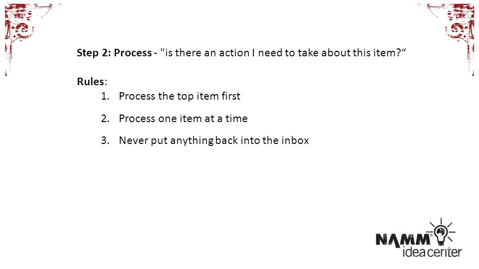 Rules: 1.Process the top item first 2.Process one item at a time 3.Never put anything back into the inbox