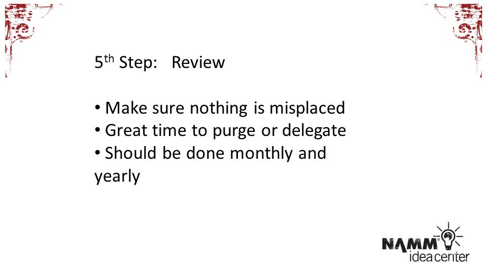 5 th Step: Review Make sure nothing is misplaced Great time to purge or delegate Should be done monthly and yearly