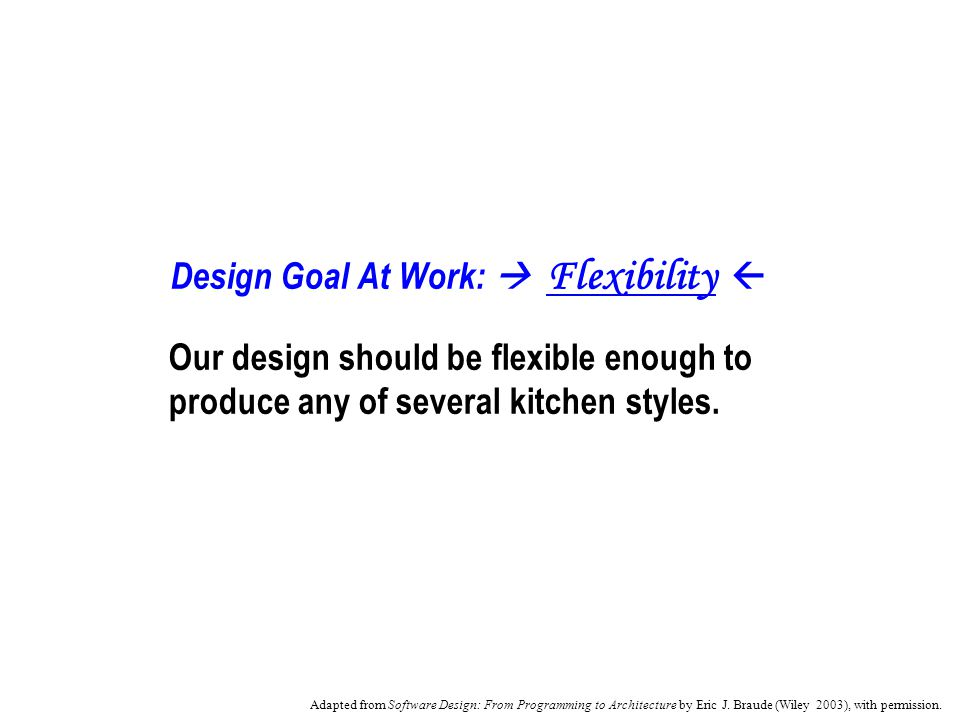 Design Goal At Work: Flexibility Our design should be flexible enough to produce any of several kitchen styles.
