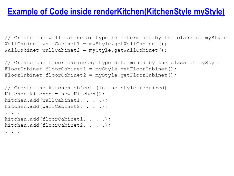 Example of Code inside renderKitchen(KitchenStyle myStyle) // Create the wall cabinets; type is determined by the class of myStyle WallCabinet wallCabinet1 = myStyle.getWallCabinet(); WallCabinet wallCabinet2 = myStyle.getWallCabinet(); // Create the floor cabinets; type determined by the class of myStyle FloorCabinet floorCabinet1 = myStyle.getFloorCabinet(); FloorCabinet floorCabinet2 = myStyle.getFloorCabinet(); // Create the kitchen object (in the style required) Kitchen kitchen = new Kitchen(); kitchen.add(wallCabinet1,...); kitchen.add(wallCabinet2,...);...