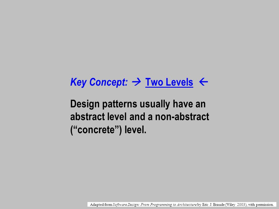 Key Concept: Two Levels Design patterns usually have an abstract level and a non-abstract (concrete) level.