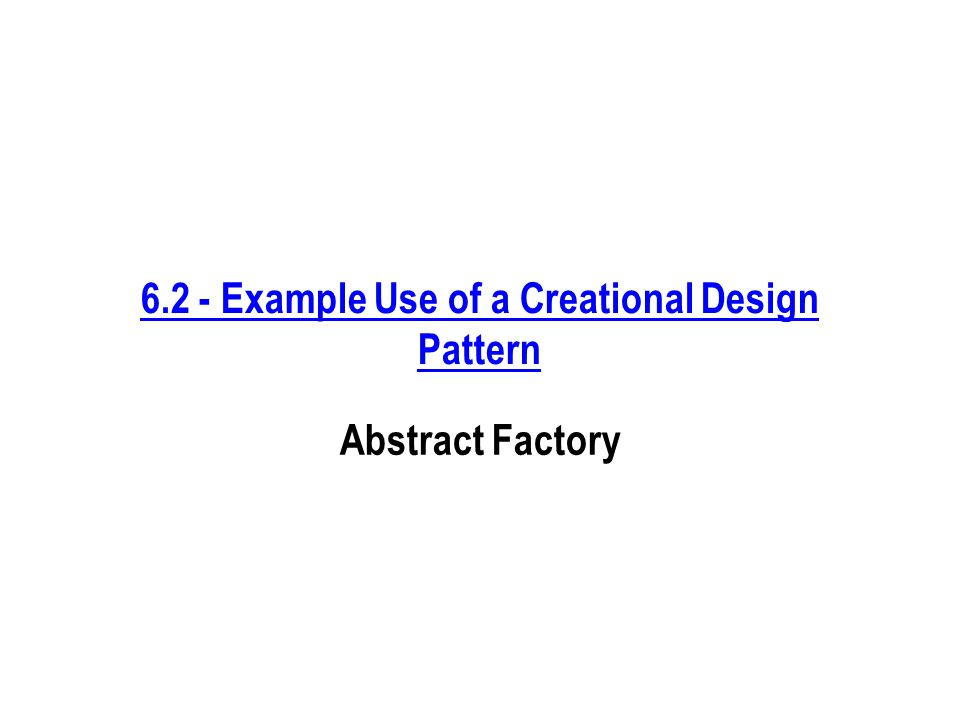 6.2 - Example Use of a Creational Design Pattern Abstract Factory