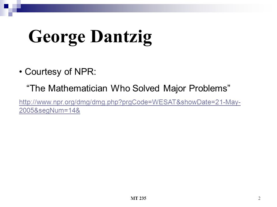 MT 2352 Courtesy of NPR: The Mathematician Who Solved Major Problems http://www.npr.org/dmg/dmg.php prgCode=WESAT&showDate=21-May- 2005&segNum=14& George Dantzig