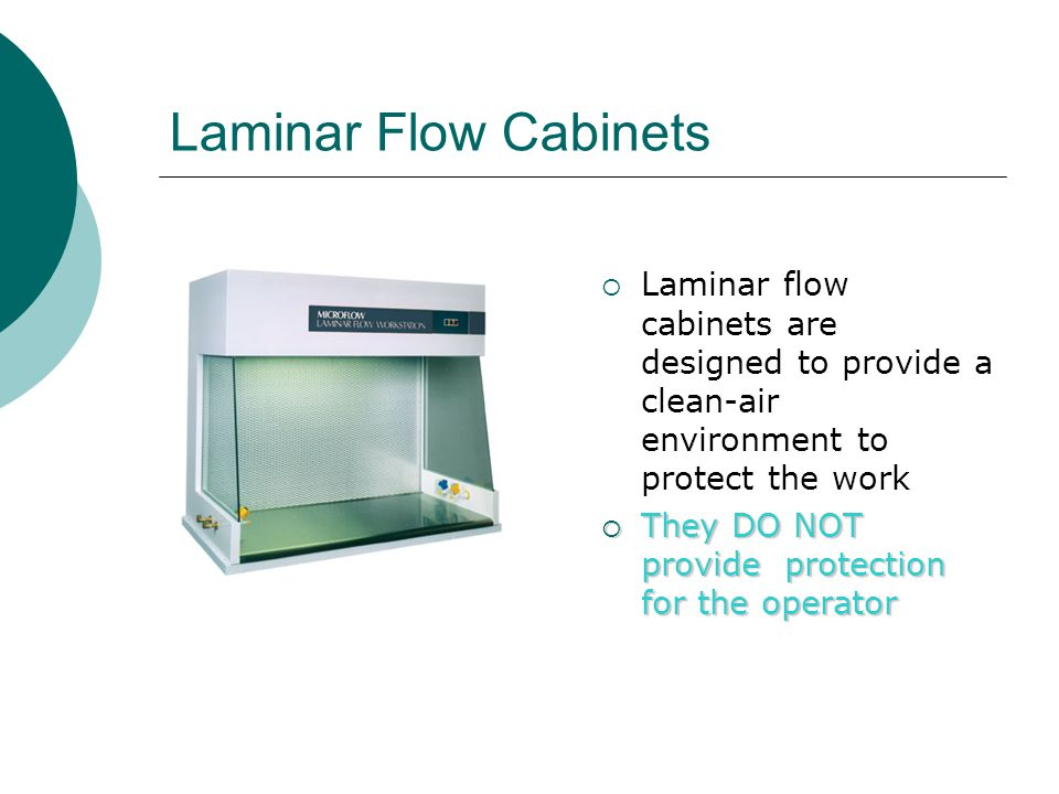 Laminar Flow Cabinets Laminar flow cabinets are designed to provide a clean-air environment to protect the work They DO NOT provide protection for the operator They DO NOT provide protection for the operator