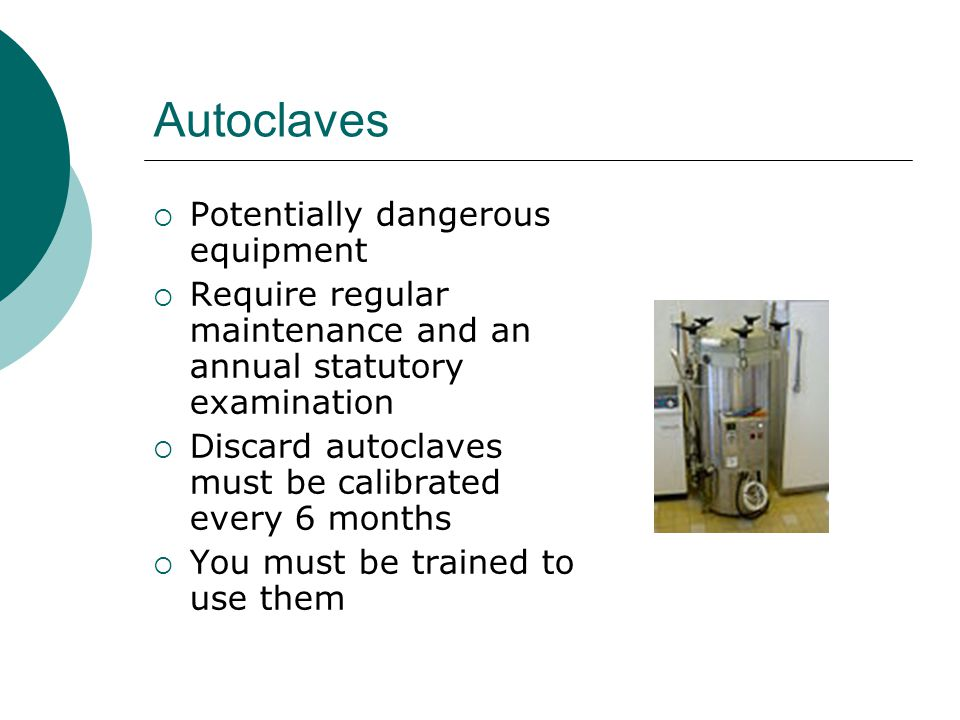 Autoclaves Potentially dangerous equipment Require regular maintenance and an annual statutory examination Discard autoclaves must be calibrated every 6 months You must be trained to use them