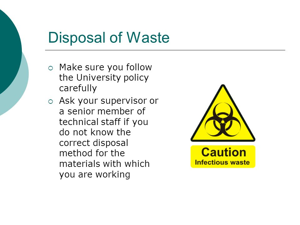 Disposal of Waste Make sure you follow the University policy carefully Ask your supervisor or a senior member of technical staff if you do not know the correct disposal method for the materials with which you are working