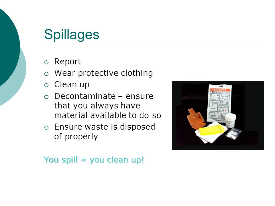 Spillages Report Wear protective clothing Clean up Decontaminate – ensure that you always have material available to do so Ensure waste is disposed of properly You spill = you clean up!