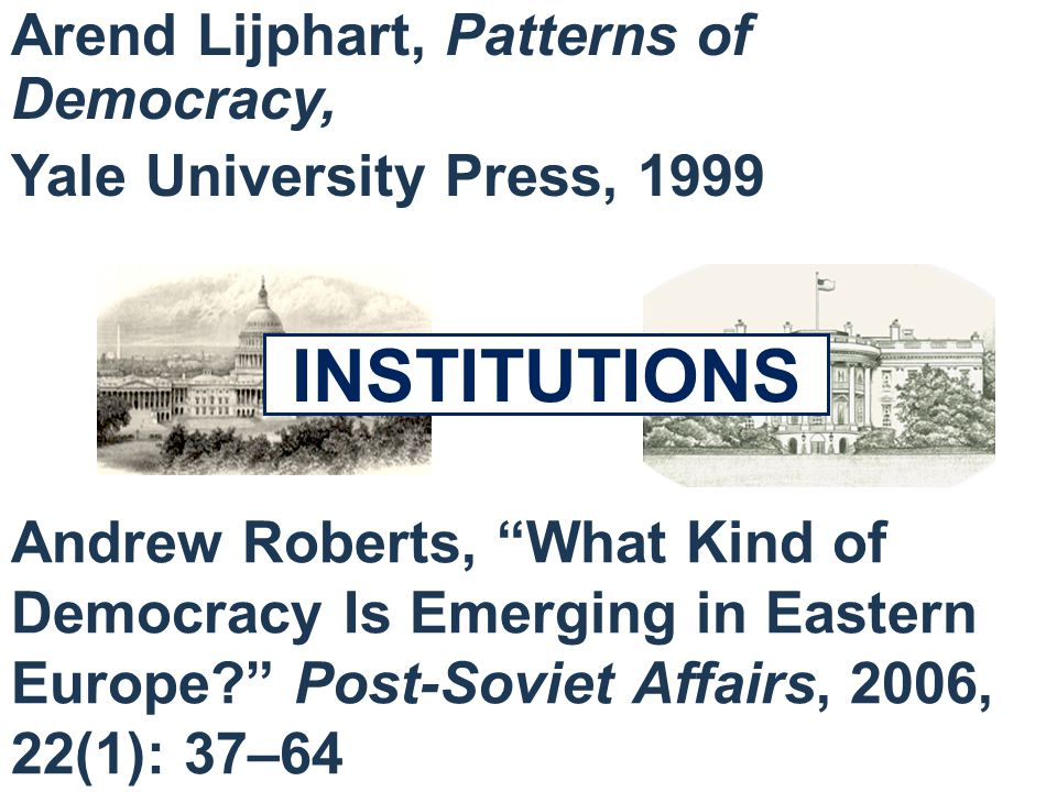 INSTITUTIONS Arend Lijphart, Patterns of Democracy, Yale University Press, 1999 Andrew Roberts, What Kind of Democracy Is Emerging in Eastern Europe.