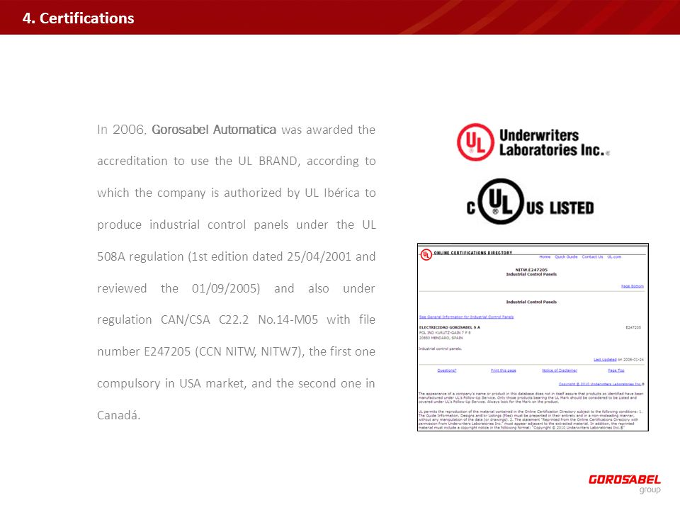 In 2006, Gorosabel Automatica was awarded the accreditation to use the UL BRAND, according to which the company is authorized by UL Ibérica to produce industrial control panels under the UL 508A regulation (1st edition dated 25/04/2001 and reviewed the 01/09/2005) and also under regulation CAN/CSA C22.2 No.14-M05 with file number E247205 (CCN NITW, NITW7), the first one compulsory in USA market, and the second one in Canadá.