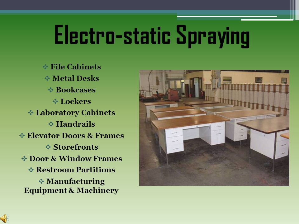 Electro-static Spraying File Cabinets Metal Desks Bookcases Lockers Laboratory Cabinets Handrails Elevator Doors & Frames Storefronts Door & Window Frames Restroom Partitions Manufacturing Equipment & Machinery