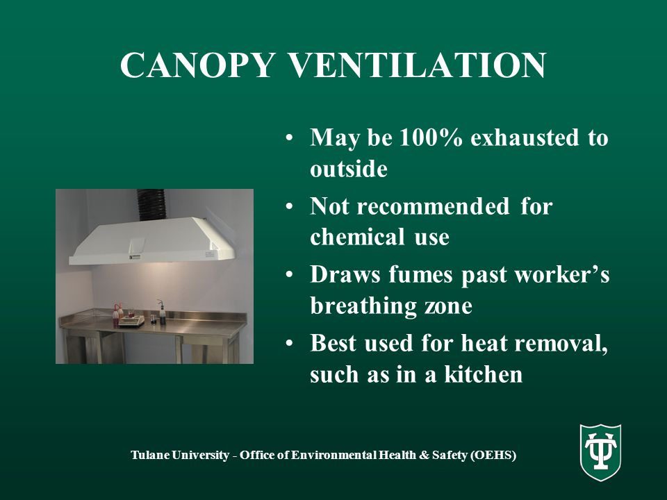 Tulane University - Office of Environmental Health & Safety (OEHS) SLOT VENTILATION Designed to protect the worker from volatile materials 100% exhausted to outside Draws fumes toward the back of the work space and away from the workers breathing zone Often used in pathology or histology laboratories