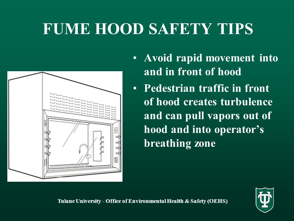 Tulane University - Office of Environmental Health & Safety (OEHS) FUME HOOD SAFETY TIPS Keep the sash as low as possible Work at least 6 inches inside hood Keep work surface clear of unnecessary items Keep baffles clear of obstructions – elevate large equipment off work surface