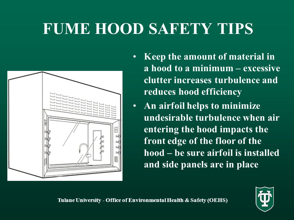 Tulane University - Office of Environmental Health & Safety (OEHS) FUME HOOD SAFETY TIPS Avoid rapid movement into and in front of hood Pedestrian traffic in front of hood creates turbulence and can pull vapors out of hood and into operators breathing zone