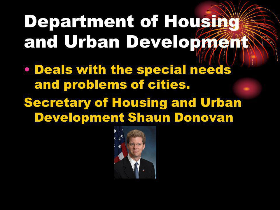 Department of Housing and Urban Development Deals with the special needs and problems of cities.