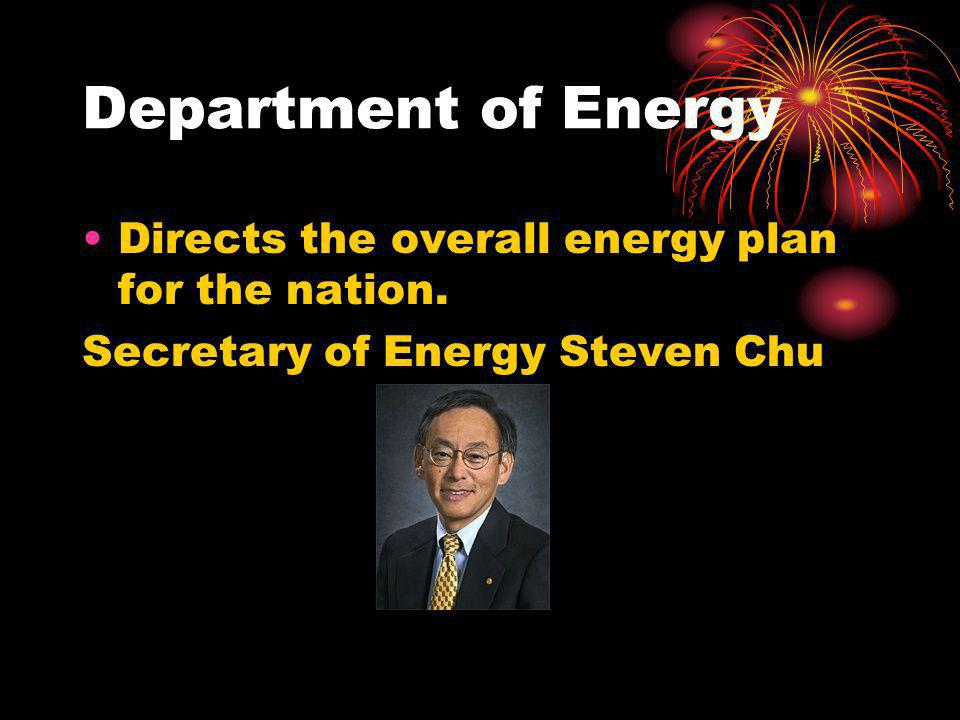 Department of Energy Directs the overall energy plan for the nation. Secretary of Energy Steven Chu