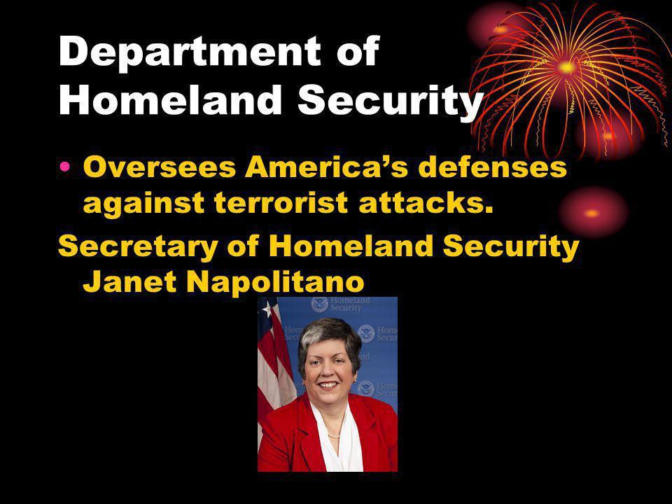 Department of Homeland Security Oversees Americas defenses against terrorist attacks.