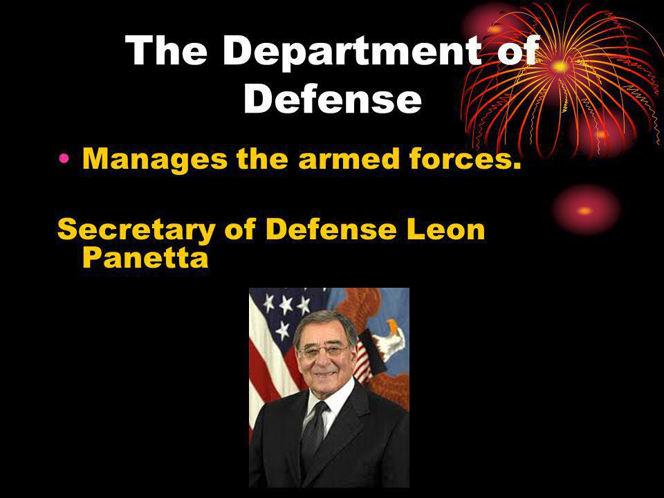 The Department of Defense Manages the armed forces. Secretary of Defense Leon Panetta