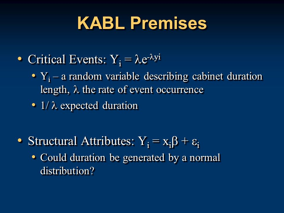 KABL Premises Critical Events: Y i = e - yi Critical Events: Y i = e - yi Y i – a random variable describing cabinet duration length, the rate of event occurrence Y i – a random variable describing cabinet duration length, the rate of event occurrence 1/ expected duration 1/ expected duration Structural Attributes: Y i = x i + i Structural Attributes: Y i = x i + i Could duration be generated by a normal distribution.