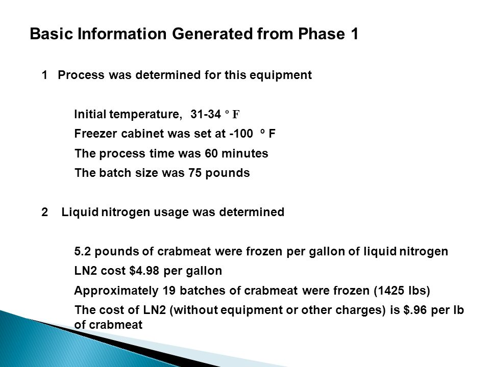 Basic Information Generated from Phase 1 1Process was determined for this equipment Initial temperature, 31-34 º F Freezer cabinet was set at -100 º F The process time was 60 minutes The batch size was 75 pounds 2 Liquid nitrogen usage was determined 5.2 pounds of crabmeat were frozen per gallon of liquid nitrogen LN2 cost $4.98 per gallon Approximately 19 batches of crabmeat were frozen (1425 lbs) The cost of LN2 (without equipment or other charges) is $.96 per lb of crabmeat