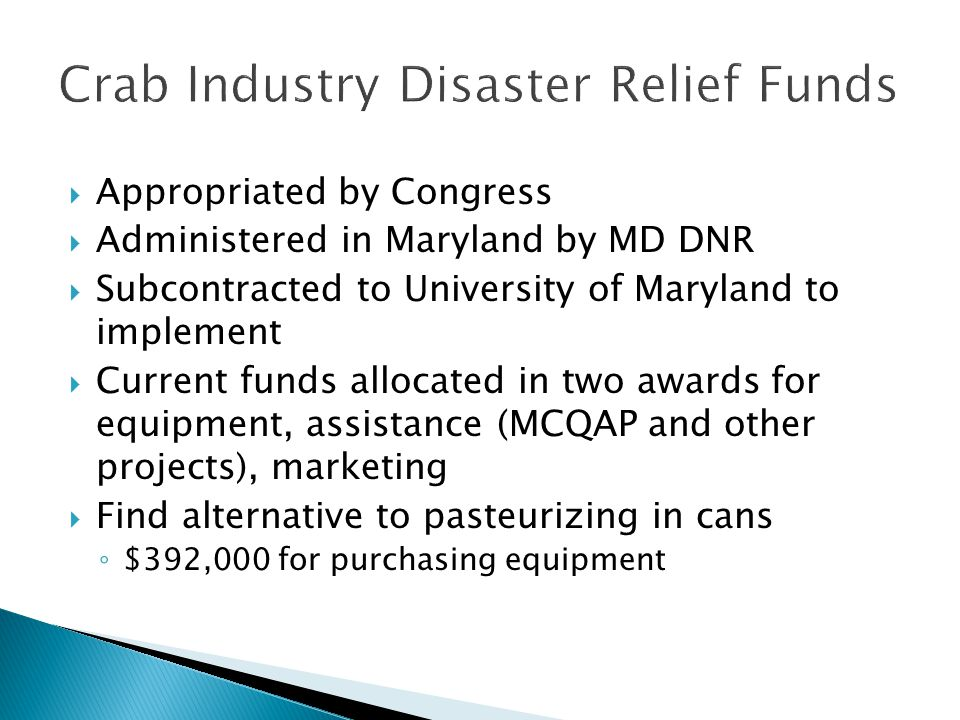 Appropriated by Congress Administered in Maryland by MD DNR Subcontracted to University of Maryland to implement Current funds allocated in two awards for equipment, assistance (MCQAP and other projects), marketing Find alternative to pasteurizing in cans $392,000 for purchasing equipment