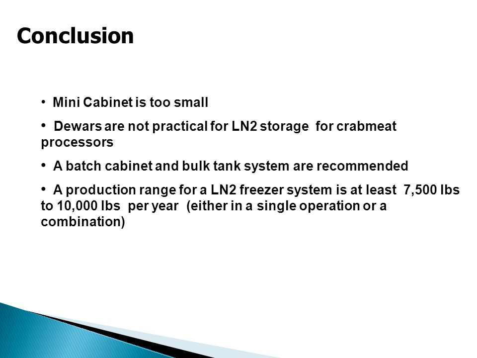 Conclusion Mini Cabinet is too small Dewars are not practical for LN2 storage for crabmeat processors A batch cabinet and bulk tank system are recommended A production range for a LN2 freezer system is at least 7,500 lbs to 10,000 lbs per year (either in a single operation or a combination)