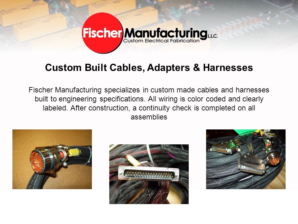 Custom Built Cables, Adapters & Harnesses Fischer Manufacturing specializes in custom made cables and harnesses built to engineering specifications.