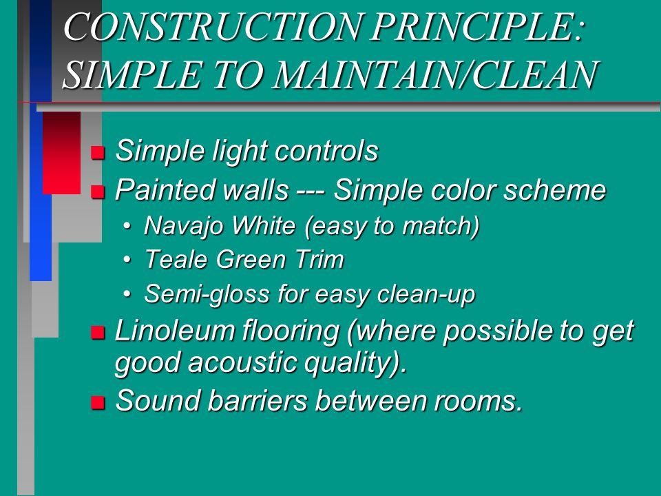 CONSTRUCTION PRINCIPLE: SIMPLE TO MAINTAIN/CLEAN n Simple light controls n Painted walls --- Simple color scheme Navajo White (easy to match)Navajo White (easy to match) Teale Green TrimTeale Green Trim Semi-gloss for easy clean-upSemi-gloss for easy clean-up n Linoleum flooring (where possible to get good acoustic quality).