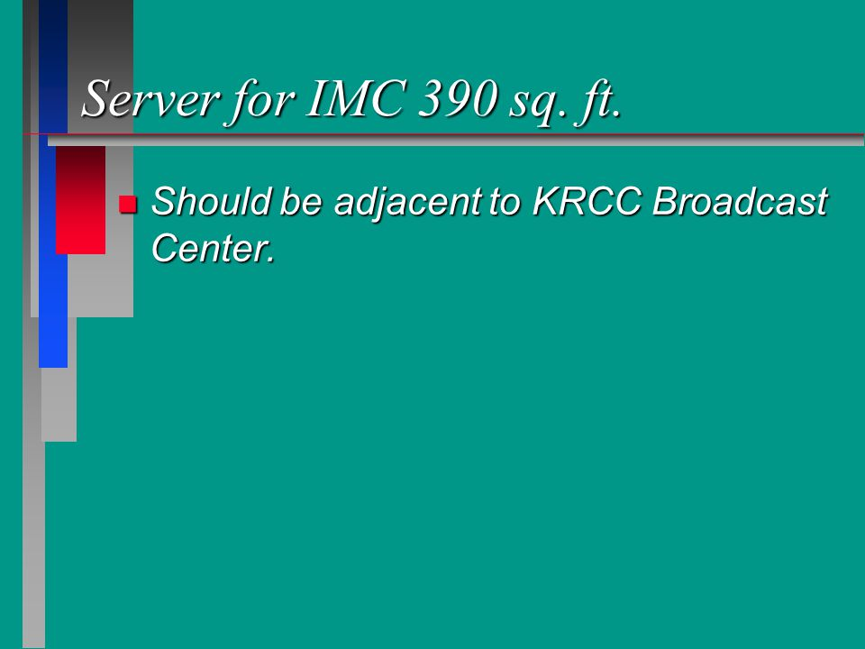 Server for IMC 390 sq. ft. n Should be adjacent to KRCC Broadcast Center.