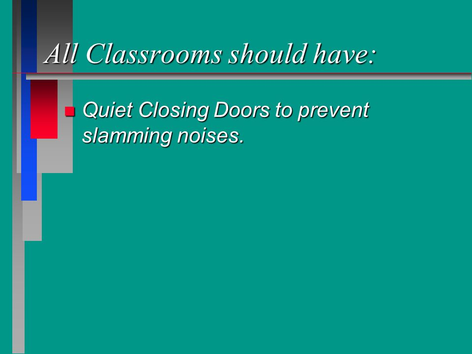 All Classrooms should have: n Quiet Closing Doors to prevent slamming noises.