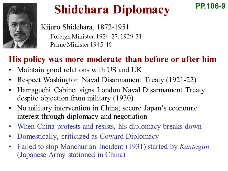 Shidehara Diplomacy His policy was more moderate than before or after him Maintain good relations with US and UK Respect Washington Naval Disarmament Treaty (1921-22) Hamaguchi Cabinet signs London Naval Disarmament Treaty despite objection from military (1930) No military intervention in China; secure Japans economic interest through diplomacy and negotiation When China protests and resists, his diplomacy breaks down Domestically, criticized as Coward Diplomacy Failed to stop Manchurian Incident (1931) started by Kantogun (Japanese Army stationed in China) PP.106-9 Kijuro Shidehara, 1872-1951 Foreign Minister, 1924-27, 1929-31 Prime Minister 1945-46