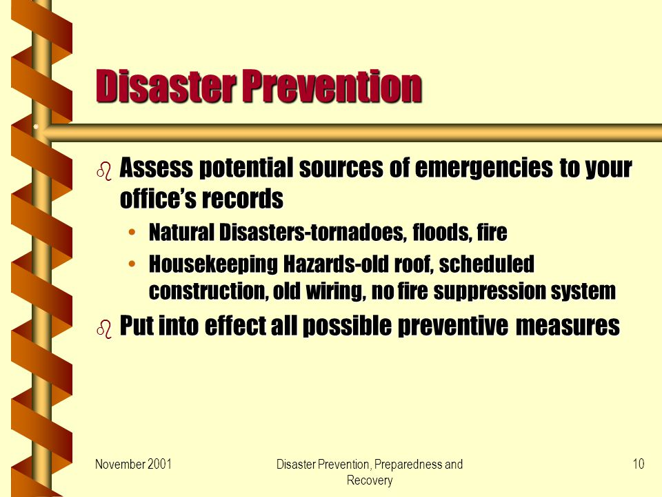 November 2001Disaster Prevention, Preparedness and Recovery 10 Disaster Prevention b Assess potential sources of emergencies to your offices records Natural Disasters-tornadoes, floods, fireNatural Disasters-tornadoes, floods, fire Housekeeping Hazards-old roof, scheduled construction, old wiring, no fire suppression systemHousekeeping Hazards-old roof, scheduled construction, old wiring, no fire suppression system b Put into effect all possible preventive measures