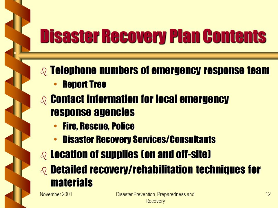 November 2001Disaster Prevention, Preparedness and Recovery 12 Disaster Recovery Plan Contents b Telephone numbers of emergency response team Report TreeReport Tree b Contact information for local emergency response agencies Fire, Rescue, PoliceFire, Rescue, Police Disaster Recovery Services/ConsultantsDisaster Recovery Services/Consultants b Location of supplies (on and off-site) b Detailed recovery/rehabilitation techniques for materials