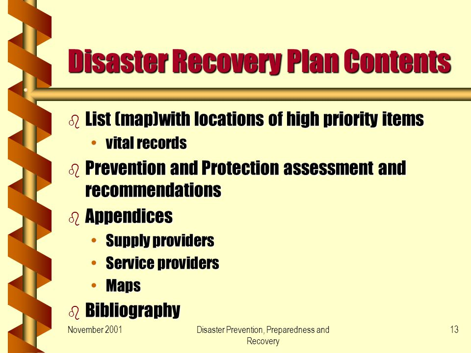November 2001Disaster Prevention, Preparedness and Recovery 13 Disaster Recovery Plan Contents b List (map)with locations of high priority items vital recordsvital records b Prevention and Protection assessment and recommendations b Appendices Supply providersSupply providers Service providersService providers MapsMaps b Bibliography