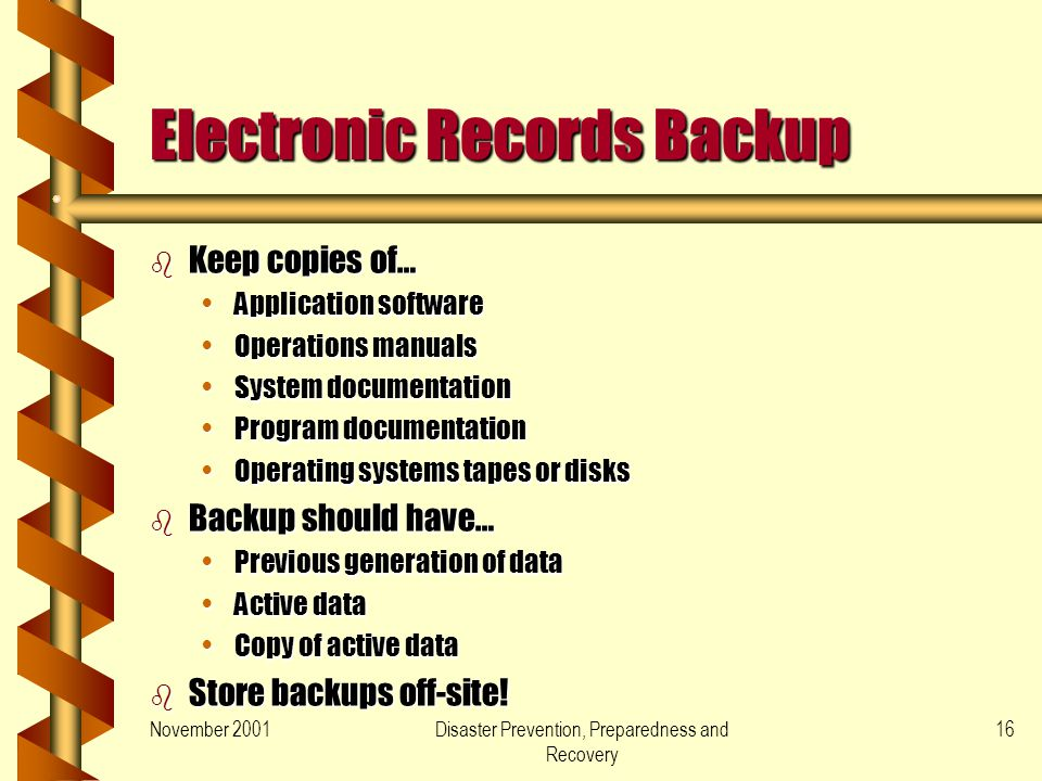 November 2001Disaster Prevention, Preparedness and Recovery 16 Electronic Records Backup b Keep copies of… Application softwareApplication software Operations manualsOperations manuals System documentationSystem documentation Program documentationProgram documentation Operating systems tapes or disksOperating systems tapes or disks b Backup should have… Previous generation of dataPrevious generation of data Active dataActive data Copy of active dataCopy of active data b Store backups off-site!