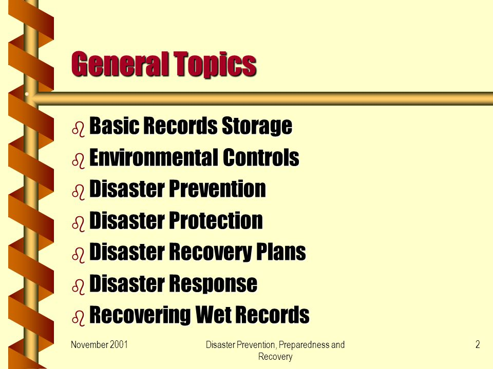 November 2001Disaster Prevention, Preparedness and Recovery 2 General Topics b Basic Records Storage b Environmental Controls b Disaster Prevention b Disaster Protection b Disaster Recovery Plans b Disaster Response b Recovering Wet Records