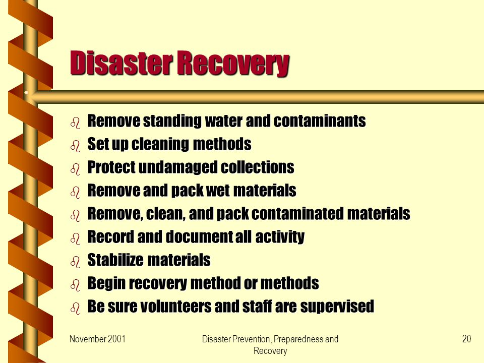 November 2001Disaster Prevention, Preparedness and Recovery 20 Disaster Recovery b Remove standing water and contaminants b Set up cleaning methods b Protect undamaged collections b Remove and pack wet materials b Remove, clean, and pack contaminated materials b Record and document all activity b Stabilize materials b Begin recovery method or methods b Be sure volunteers and staff are supervised