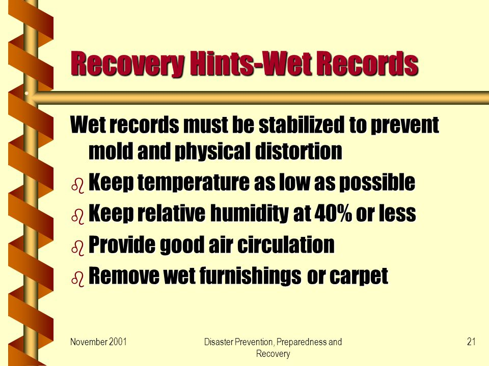 November 2001Disaster Prevention, Preparedness and Recovery 21 Recovery Hints-Wet Records Wet records must be stabilized to prevent mold and physical distortion b Keep temperature as low as possible b Keep relative humidity at 40% or less b Provide good air circulation b Remove wet furnishings or carpet