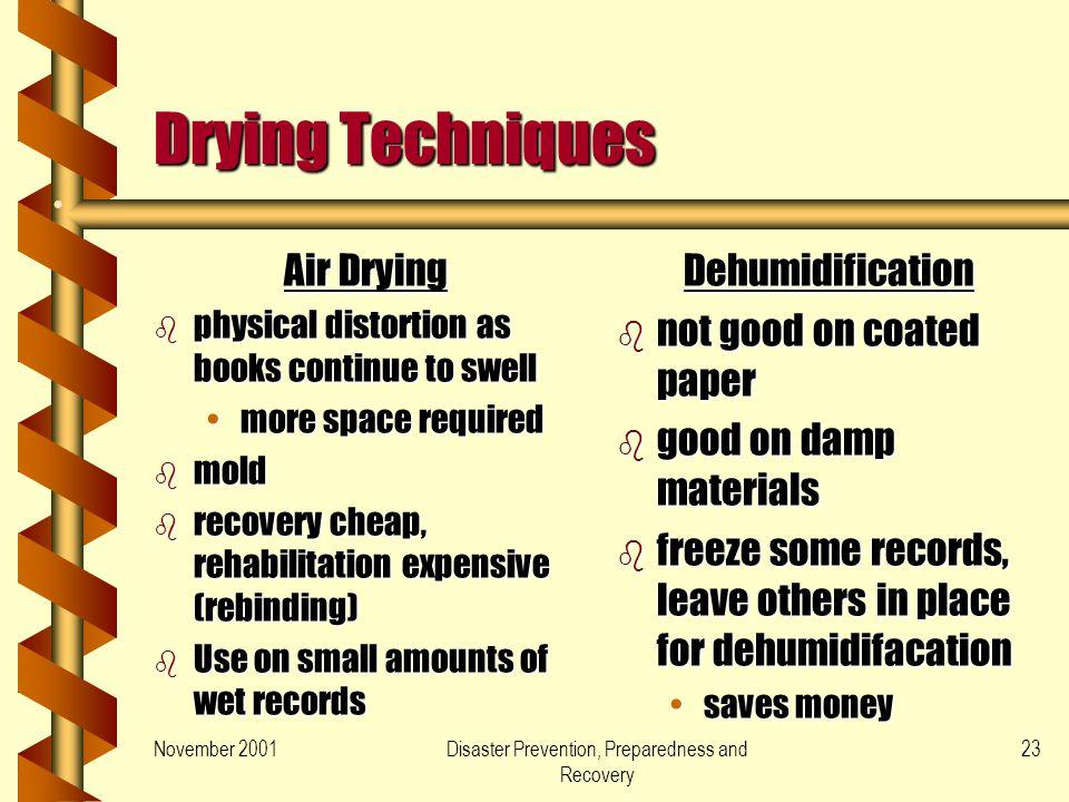 November 2001Disaster Prevention, Preparedness and Recovery 23 Drying Techniques Dehumidification b not good on coated paper b good on damp materials b freeze some records, leave others in place for dehumidifacation saves money Air Drying b physical distortion as books continue to swell more space requiredmore space required b mold b recovery cheap, rehabilitation expensive (rebinding) b Use on small amounts of wet records