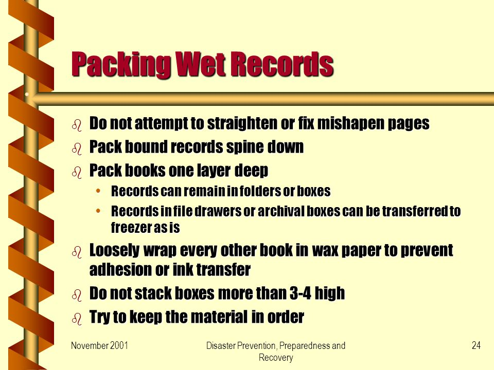 November 2001Disaster Prevention, Preparedness and Recovery 24 Packing Wet Records b Do not attempt to straighten or fix mishapen pages b Pack bound records spine down b Pack books one layer deep Records can remain in folders or boxesRecords can remain in folders or boxes Records in file drawers or archival boxes can be transferred to freezer as isRecords in file drawers or archival boxes can be transferred to freezer as is b Loosely wrap every other book in wax paper to prevent adhesion or ink transfer b Do not stack boxes more than 3-4 high b Try to keep the material in order