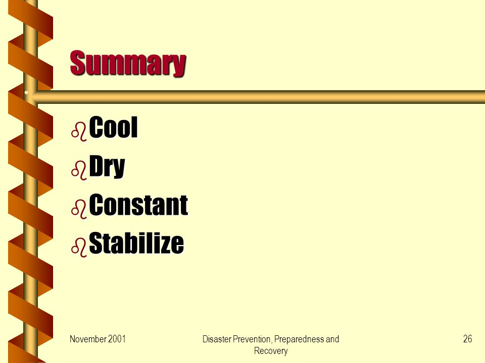 November 2001Disaster Prevention, Preparedness and Recovery 26 Summary b Cool b Dry b Constant b Stabilize