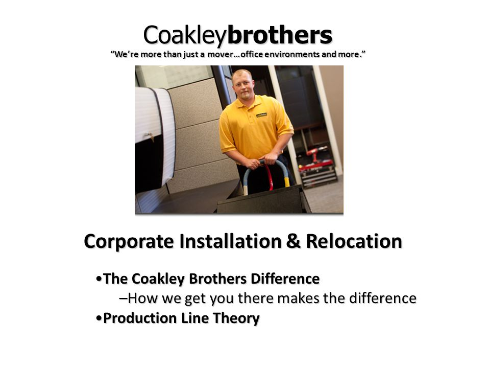MISSION STATEMENT Coakley Brothers provides the best relocation of your personal and corporate environment to include: moving, systems furniture installation, space planning and design, storage, records management, document scanning, data protection, information destruction and Enterprise Content Management Consulting.
