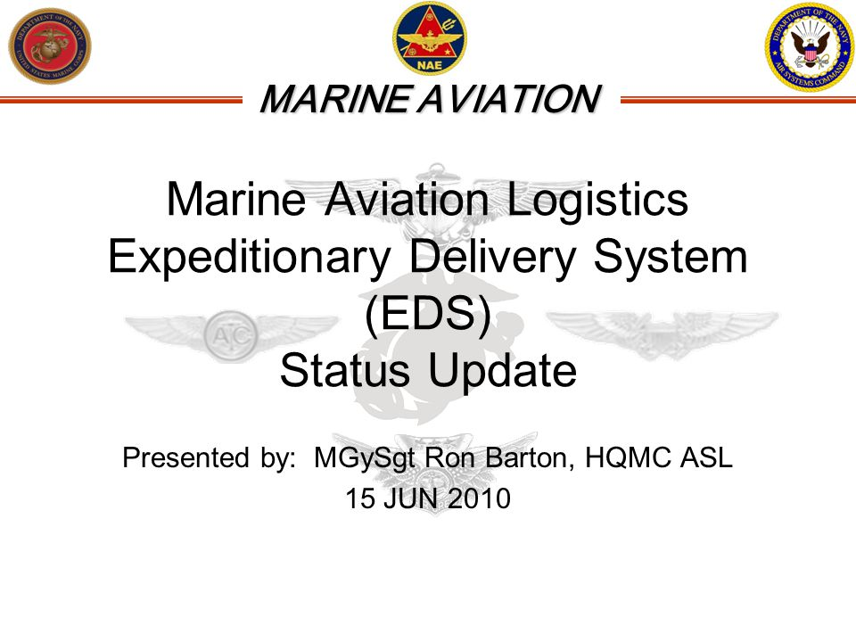 MARINE AVIATION Marine Aviation Logistics Expeditionary Delivery System (EDS) Status Update Presented by: MGySgt Ron Barton, HQMC ASL 15 JUN 2010