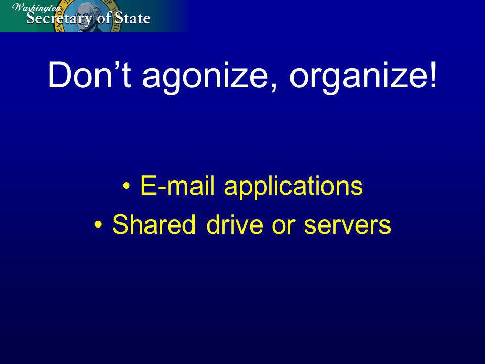 Dont agonize, organize! E-mail applications Shared drive or servers